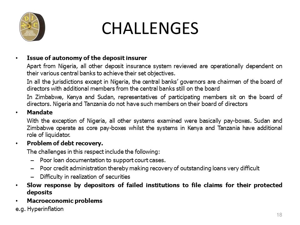 CHALLENGES Issue of autonomy of the deposit insurer Apart from Nigeria, all other deposit insurance system reviewed are operationally dependent on their various central banks to achieve their set objectives.