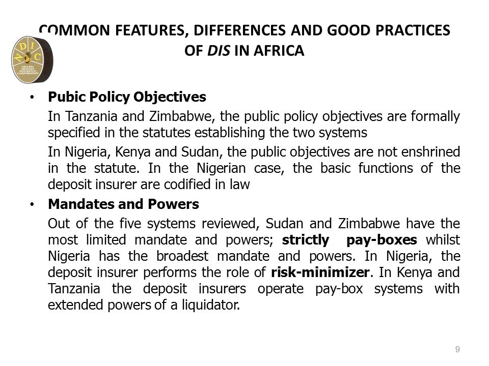 COMMON FEATURES, DIFFERENCES AND GOOD PRACTICES OF DIS IN AFRICA Pubic Policy Objectives In Tanzania and Zimbabwe, the public policy objectives are formally specified in the statutes establishing the two systems In Nigeria, Kenya and Sudan, the public objectives are not enshrined in the statute.