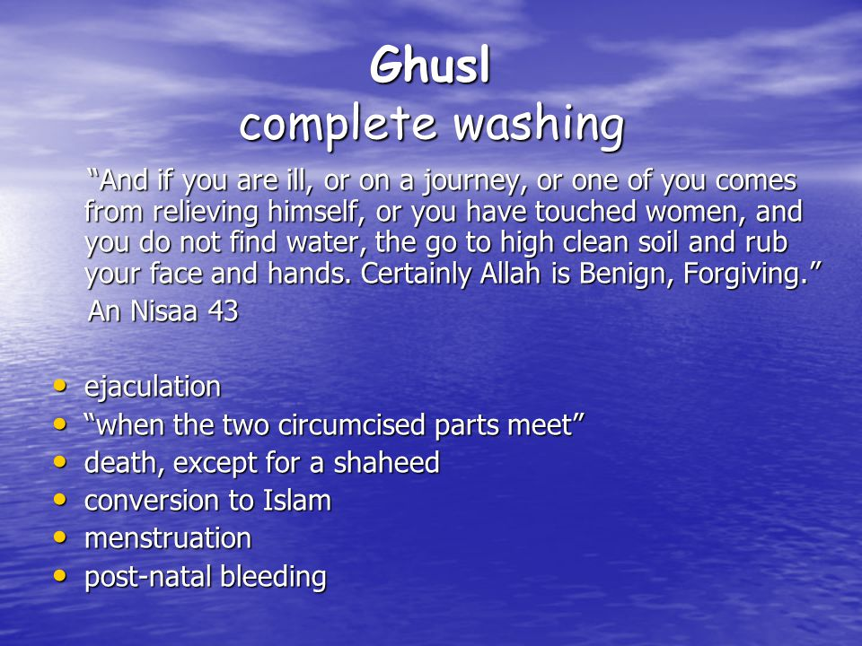 Ghusl complete washing And if you are ill, or on a journey, or one of you comes from relieving himself, or you have touched women, and you do not find water, the go to high clean soil and rub your face and hands.