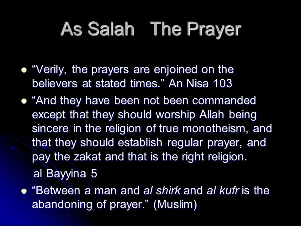 As Salah The Prayer Verily, the prayers are enjoined on the believers at stated times. An Nisa 103 Verily, the prayers are enjoined on the believers at stated times. An Nisa 103 And they have been not been commanded except that they should worship Allah being sincere in the religion of true monotheism, and that they should establish regular prayer, and pay the zakat and that is the right religion.