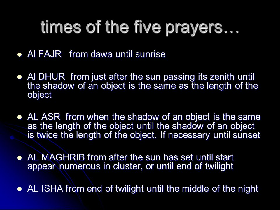 times of the five prayers… Al FAJR from dawa until sunrise Al FAJR from dawa until sunrise Al DHUR from just after the sun passing its zenith until the shadow of an object is the same as the length of the object Al DHUR from just after the sun passing its zenith until the shadow of an object is the same as the length of the object AL ASR from when the shadow of an object is the same as the length of the object until the shadow of an object is twice the length of the object.