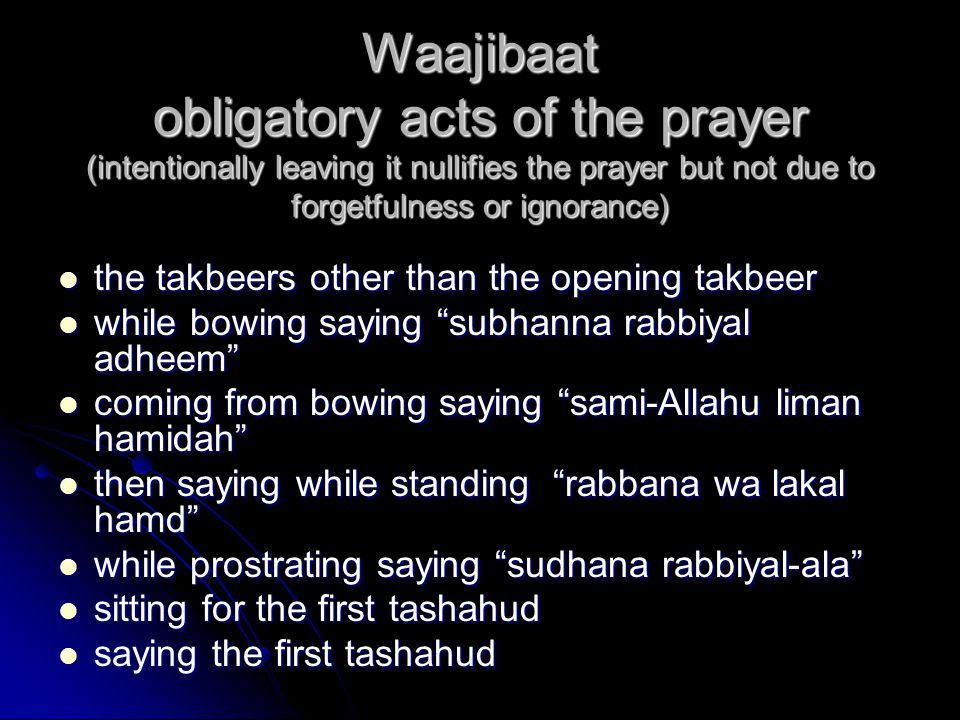 Waajibaat obligatory acts of the prayer (intentionally leaving it nullifies the prayer but not due to forgetfulness or ignorance) the takbeers other than the opening takbeer the takbeers other than the opening takbeer while bowing saying subhanna rabbiyal adheem while bowing saying subhanna rabbiyal adheem coming from bowing saying sami-Allahu liman hamidah coming from bowing saying sami-Allahu liman hamidah then saying while standing rabbana wa lakal hamd then saying while standing rabbana wa lakal hamd while prostrating saying sudhana rabbiyal-ala while prostrating saying sudhana rabbiyal-ala sitting for the first tashahud sitting for the first tashahud saying the first tashahud saying the first tashahud