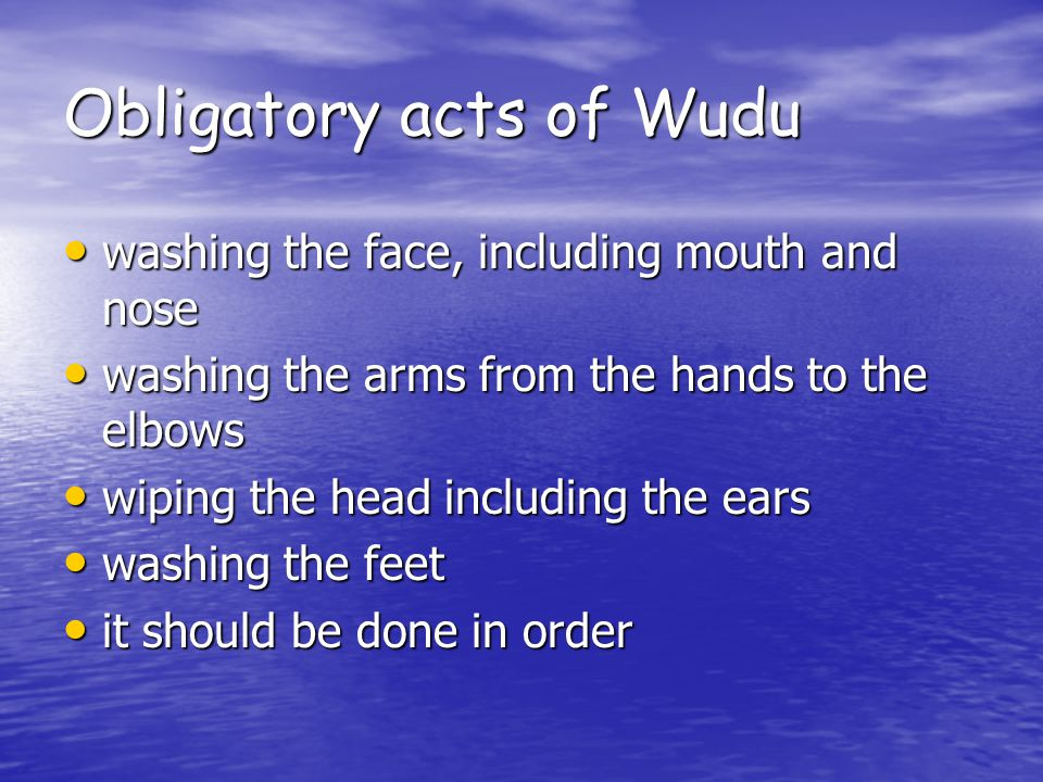 Obligatory acts of Wudu washing the face, including mouth and nose washing the face, including mouth and nose washing the arms from the hands to the elbows washing the arms from the hands to the elbows wiping the head including the ears wiping the head including the ears washing the feet washing the feet it should be done in order it should be done in order
