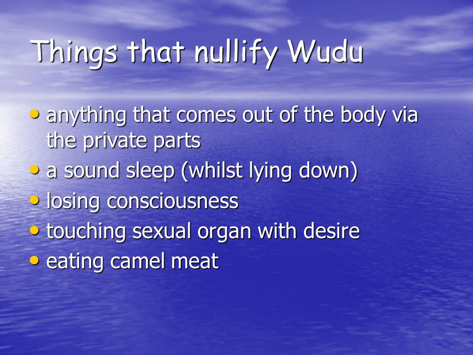 Things that nullify Wudu anything that comes out of the body via the private parts anything that comes out of the body via the private parts a sound sleep (whilst lying down) a sound sleep (whilst lying down) losing consciousness losing consciousness touching sexual organ with desire touching sexual organ with desire eating camel meat eating camel meat