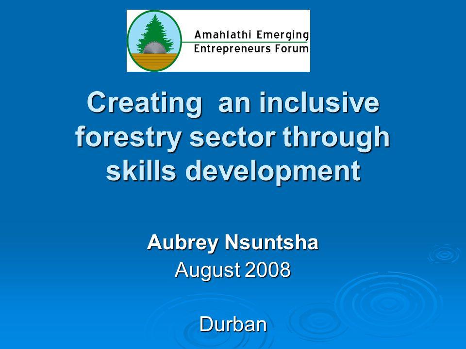 Creating an inclusive forestry sector through skills development Aubrey Nsuntsha August 2008 Durban