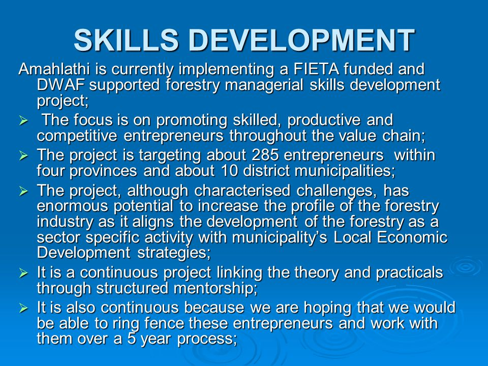 SKILLS DEVELOPMENT Amahlathi is currently implementing a FIETA funded and DWAF supported forestry managerial skills development project;  The focus i