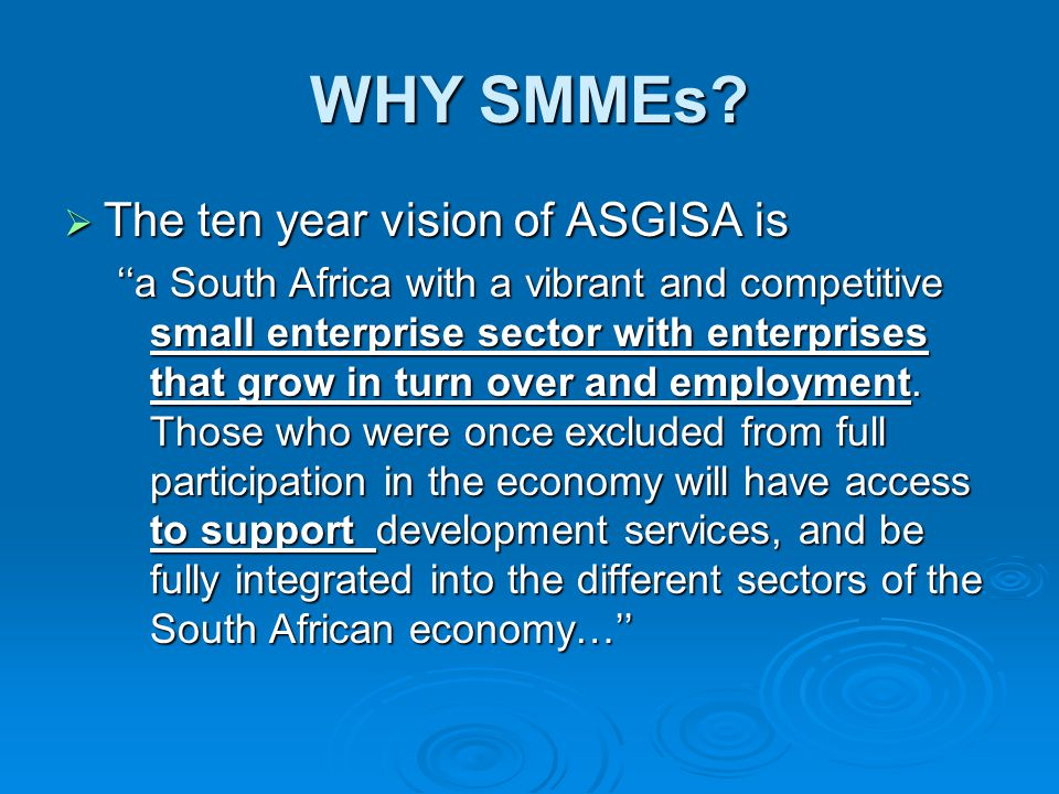 WHY SMMEs?  The ten year vision of ASGISA is ''a South Africa with a vibrant and competitive small enterprise sector with enterprises that grow in tu