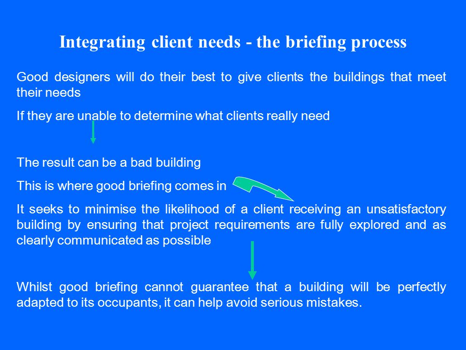 Integrating client needs - the briefing process Good designers will do their best to give clients the buildings that meet their needs If they are unab
