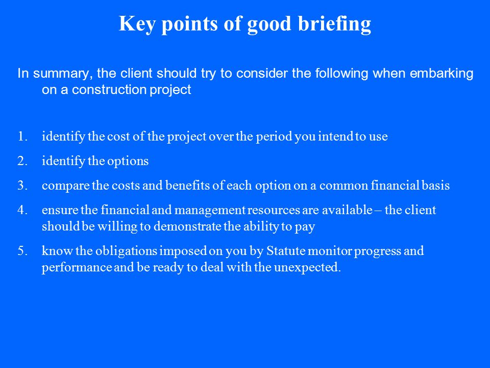 Key points of good briefing In summary, the client should try to consider the following when embarking on a construction project 1.identify the cost o