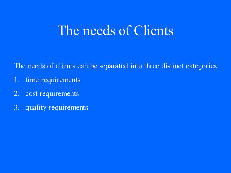 The needs of Clients The needs of clients can be separated into three distinct categories 1.time requirements 2.cost requirements 3.quality requirements