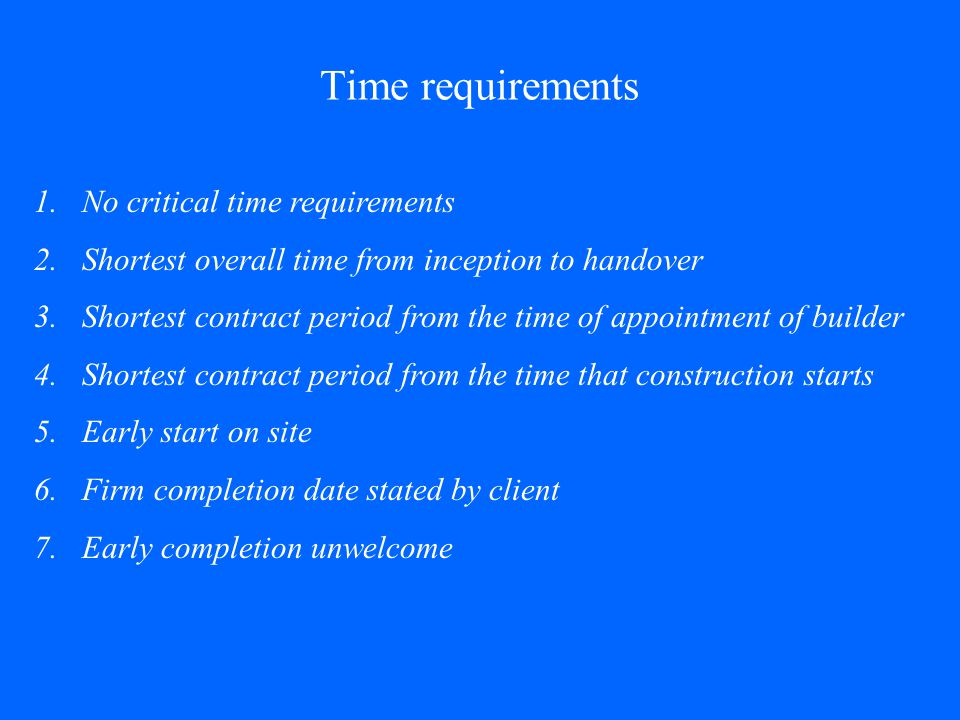 Time requirements 1.No critical time requirements 2.Shortest overall time from inception to handover 3.Shortest contract period from the time of appoi