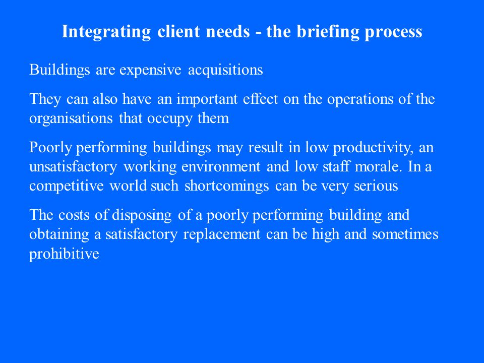 Integrating client needs - the briefing process Good designers will do their best to give clients the buildings that meet their needs If they are unable to determine what clients really need The result can be a bad building This is where good briefing comes in It seeks to minimise the likelihood of a client receiving an unsatisfactory building by ensuring that project requirements are fully explored and as clearly communicated as possible Whilst good briefing cannot guarantee that a building will be perfectly adapted to its occupants, it can help avoid serious mistakes.