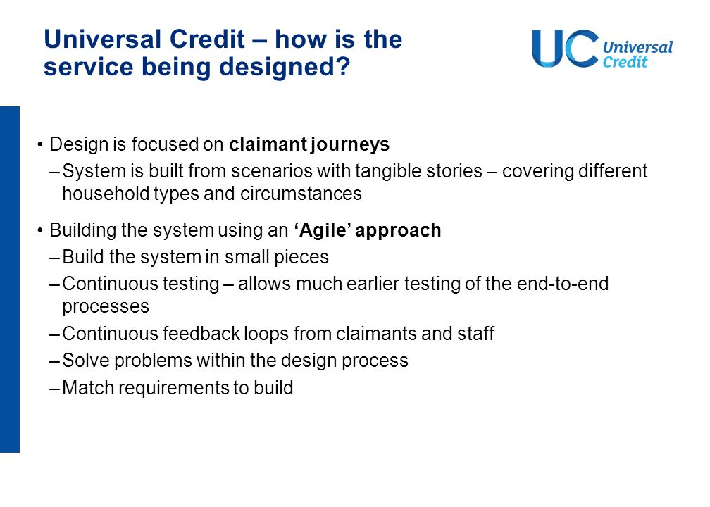 Universal Credit – how is the service being designed? Design is focused on claimant journeys –System is built from scenarios with tangible stories – c