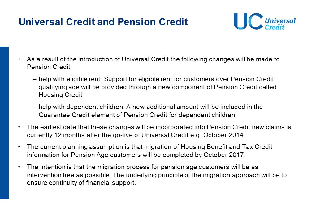Universal Credit and Pension Credit As a result of the introduction of Universal Credit the following changes will be made to Pension Credit: –help wi