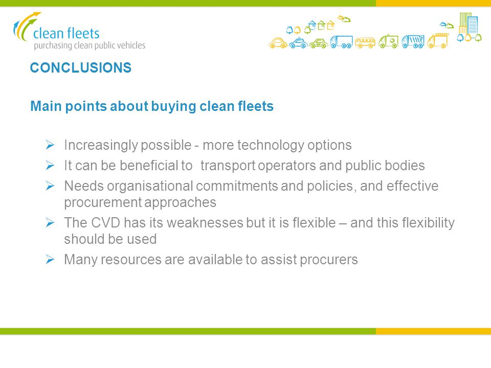 CONCLUSIONS Main points about buying clean fleets  Increasingly possible - more technology options  It can be beneficial to transport operators and