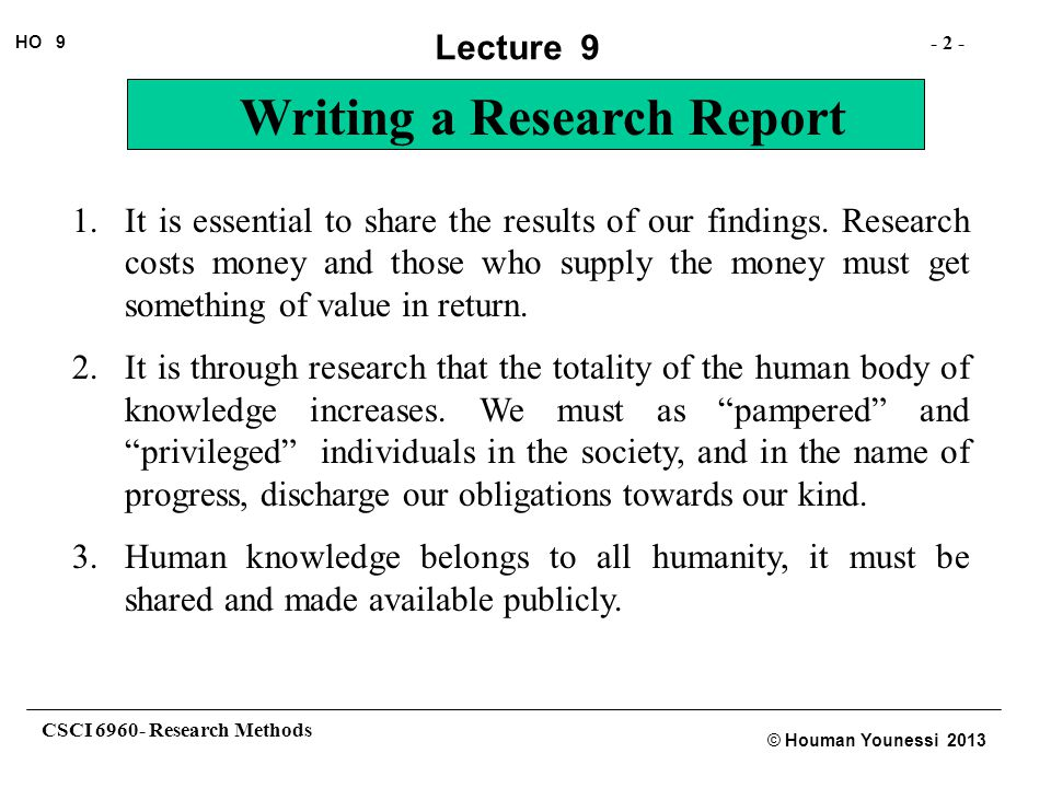 CSCI 6960- Research Methods - 2 - HO 9 © Houman Younessi 2013 Lecture 9 Writing a Research Report 1.It is essential to share the results of our findin
