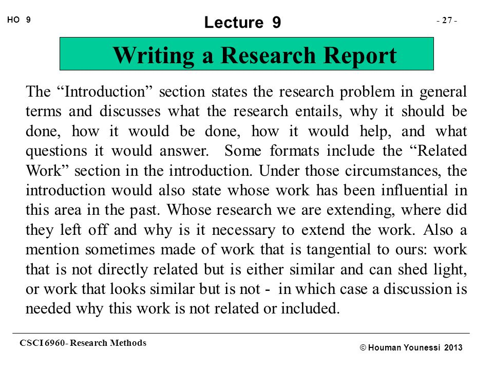 "CSCI 6960- Research Methods - 27 - HO 9 © Houman Younessi 2013 Lecture 9 Writing a Research Report The ""Introduction"" section states the research prob"
