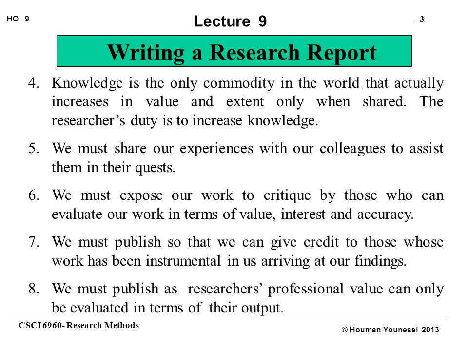 CSCI 6960- Research Methods - 14 - HO 9 © Houman Younessi 2013 Lecture 9 Writing a Research Report These articles are also of limited page extent and must conform to a strict set of style and publication rules.