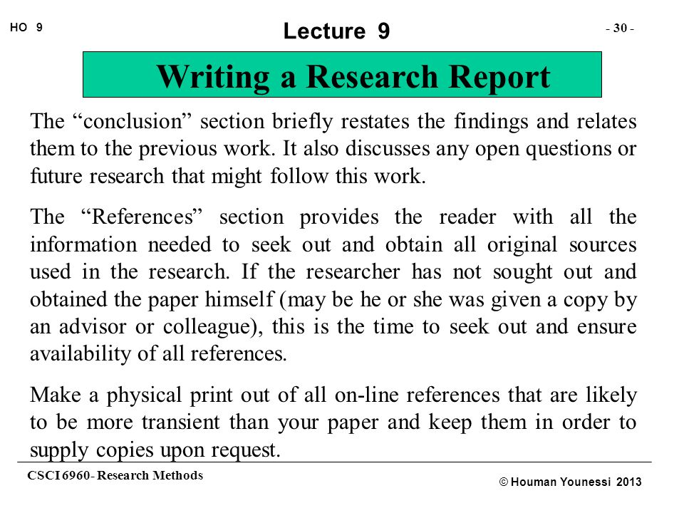 "CSCI 6960- Research Methods - 30 - HO 9 © Houman Younessi 2013 Lecture 9 Writing a Research Report The ""conclusion"" section briefly restates the findi"