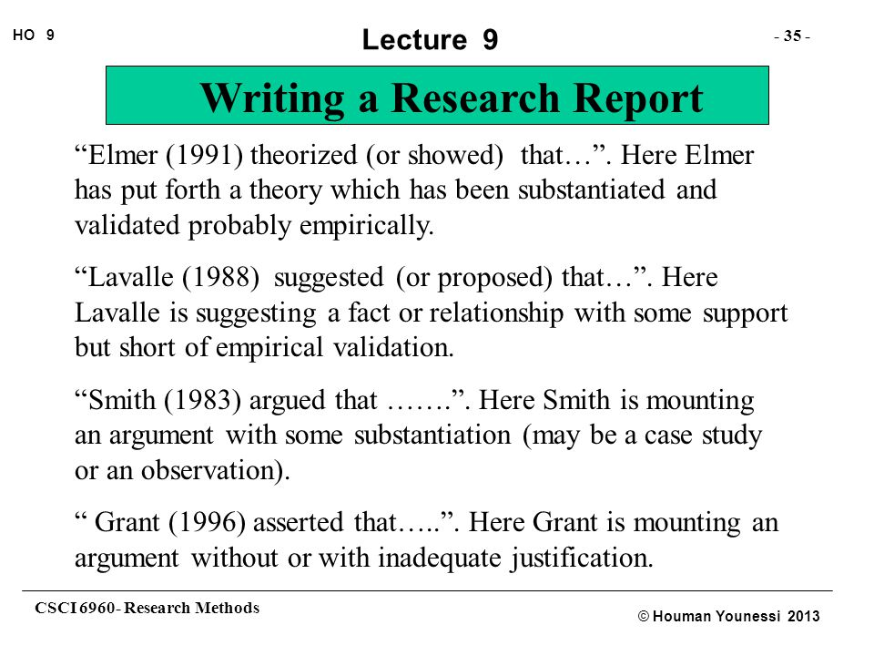 "CSCI 6960- Research Methods - 35 - HO 9 © Houman Younessi 2013 Lecture 9 Writing a Research Report ""Elmer (1991) theorized (or showed) that…"". Here El"