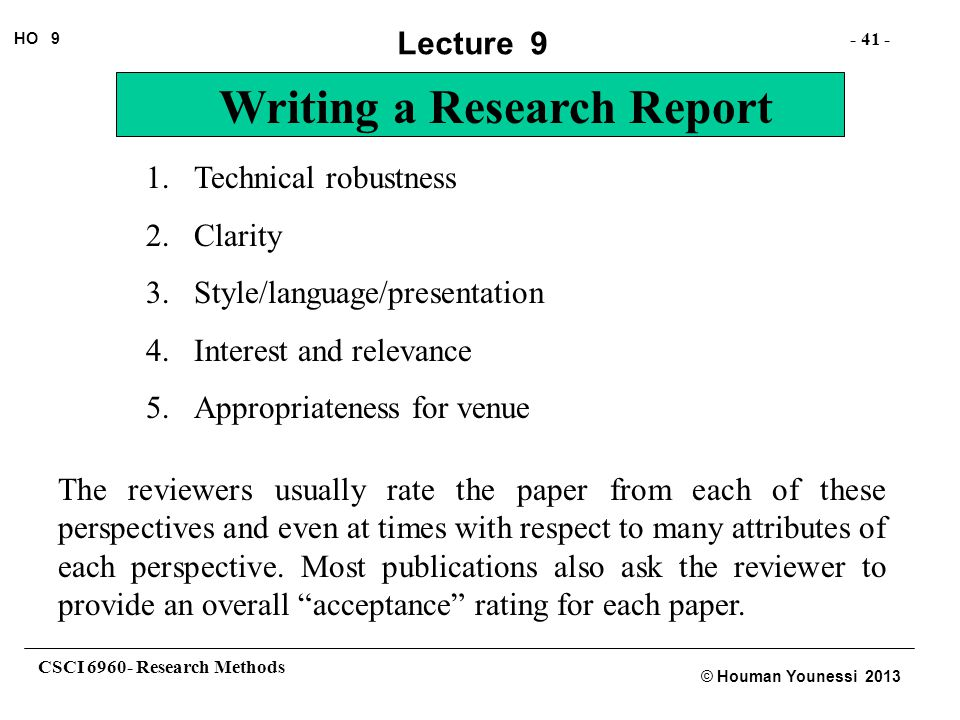 CSCI 6960- Research Methods - 41 - HO 9 © Houman Younessi 2013 Lecture 9 Writing a Research Report 1.Technical robustness 2.Clarity 3.Style/language/p
