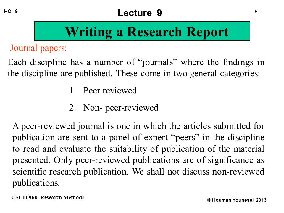 CSCI 6960- Research Methods - 6 - HO 9 © Houman Younessi 2013 Lecture 9 Writing a Research Report Peer-reviewed journals: Reviewed journals again fall into two categories: 1.Archival journals 2.Non-archival journals Archival journals are those that are usually reviewed most stringently and usually only contain the confirmed and principle findings of the discipline.