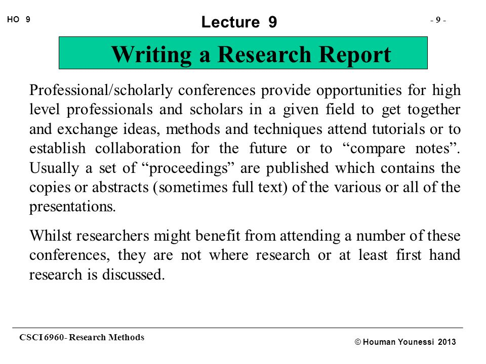 CSCI 6960- Research Methods - 20 - HO 9 © Houman Younessi 2013 Lecture 9 Writing a Research Report Research Report: A research report is also a report written usually without a page number limitation or many other restrictions for the purpose of documenting and publishing research work where details of the work that are not otherwise available in the journal paper are required.