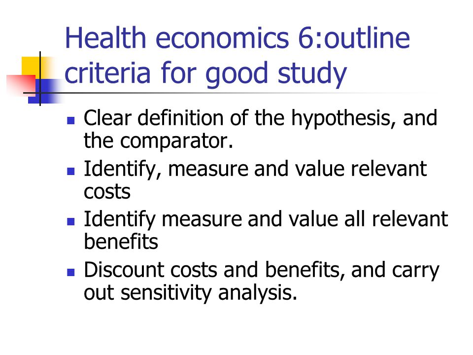 Health economics 6:outline criteria for good study Clear definition of the hypothesis, and the comparator. Identify, measure and value relevant costs