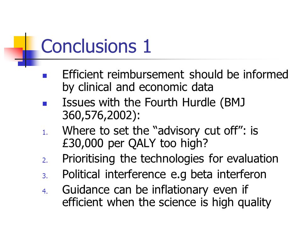 Conclusions 1 Efficient reimbursement should be informed by clinical and economic data Issues with the Fourth Hurdle (BMJ 360,576,2002): 1.