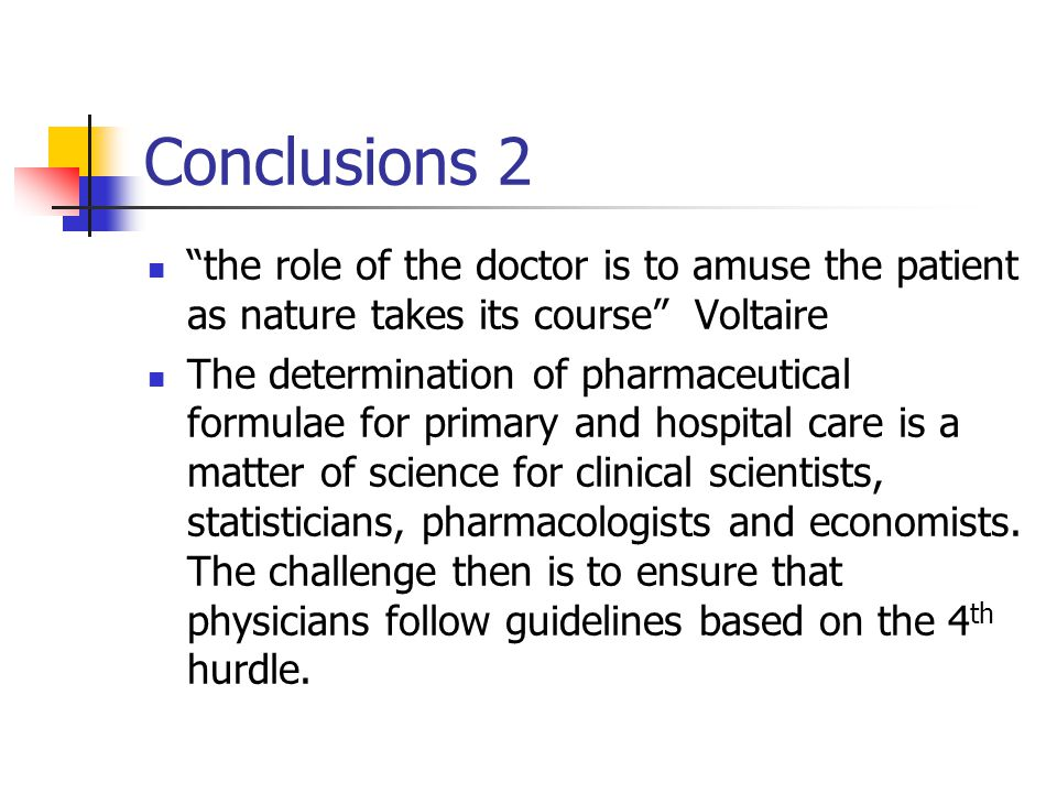 Conclusions 2 the role of the doctor is to amuse the patient as nature takes its course Voltaire The determination of pharmaceutical formulae for primary and hospital care is a matter of science for clinical scientists, statisticians, pharmacologists and economists.