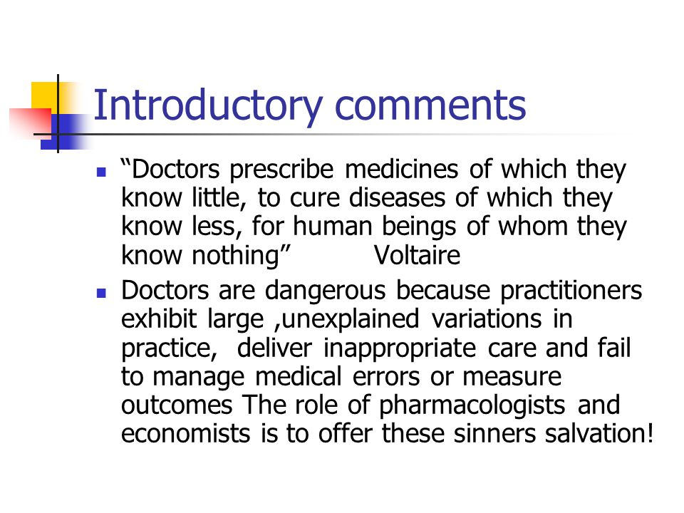 Introductory comments Doctors prescribe medicines of which they know little, to cure diseases of which they know less, for human beings of whom they know nothing Voltaire Doctors are dangerous because practitioners exhibit large,unexplained variations in practice, deliver inappropriate care and fail to manage medical errors or measure outcomes The role of pharmacologists and economists is to offer these sinners salvation!