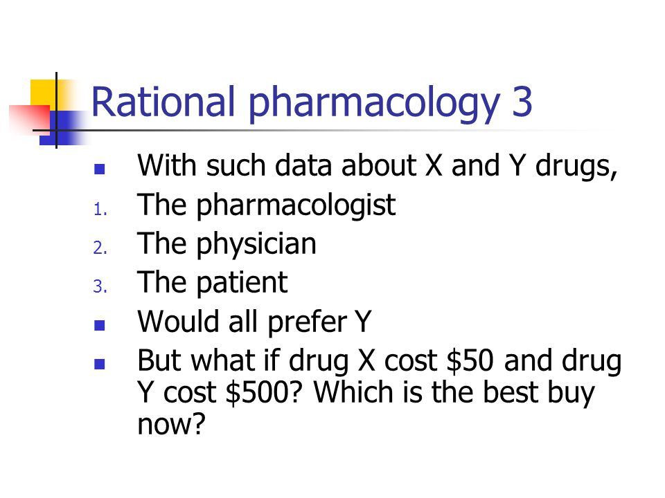 Rational pharmacology 3 With such data about X and Y drugs, 1. The pharmacologist 2. The physician 3. The patient Would all prefer Y But what if drug