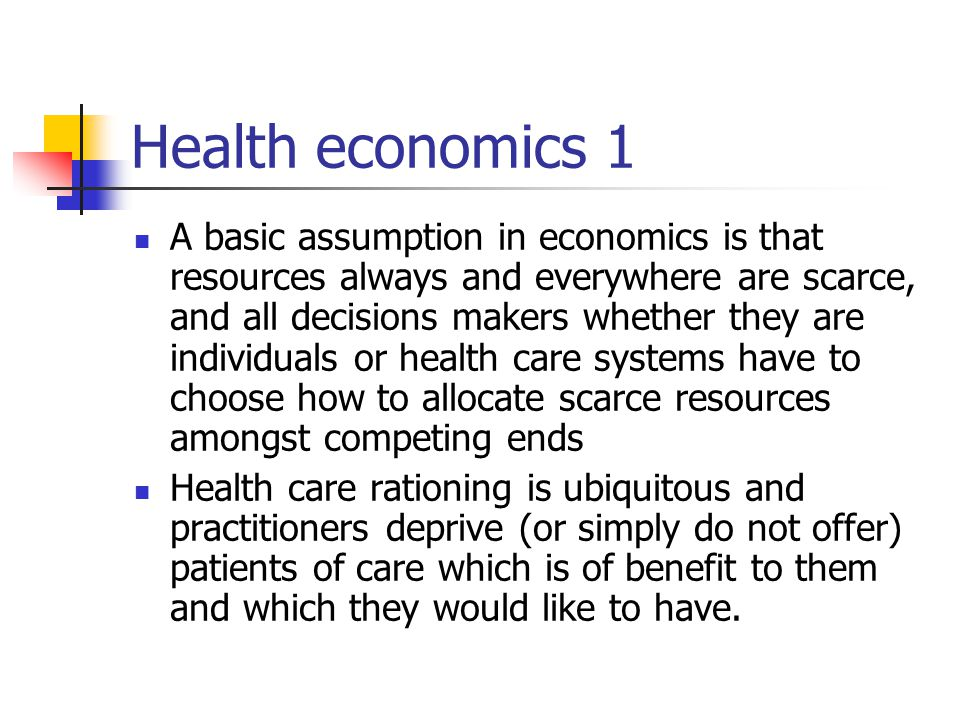 Health economics 1 A basic assumption in economics is that resources always and everywhere are scarce, and all decisions makers whether they are individuals or health care systems have to choose how to allocate scarce resources amongst competing ends Health care rationing is ubiquitous and practitioners deprive (or simply do not offer) patients of care which is of benefit to them and which they would like to have.