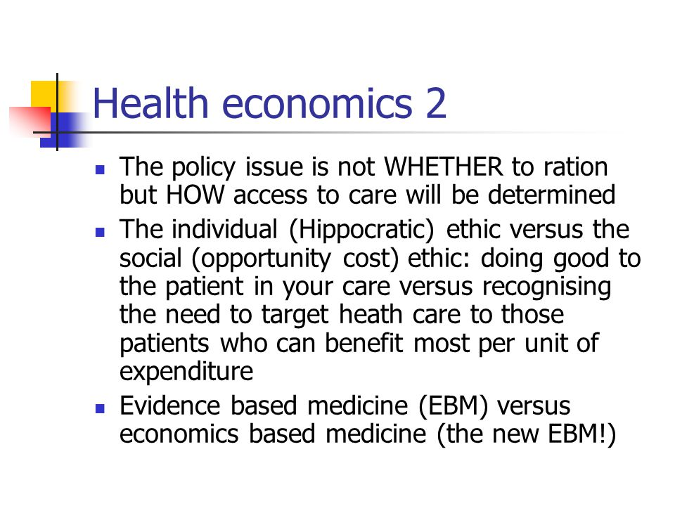 Health economics 2 The policy issue is not WHETHER to ration but HOW access to care will be determined The individual (Hippocratic) ethic versus the social (opportunity cost) ethic: doing good to the patient in your care versus recognising the need to target heath care to those patients who can benefit most per unit of expenditure Evidence based medicine (EBM) versus economics based medicine (the new EBM!)