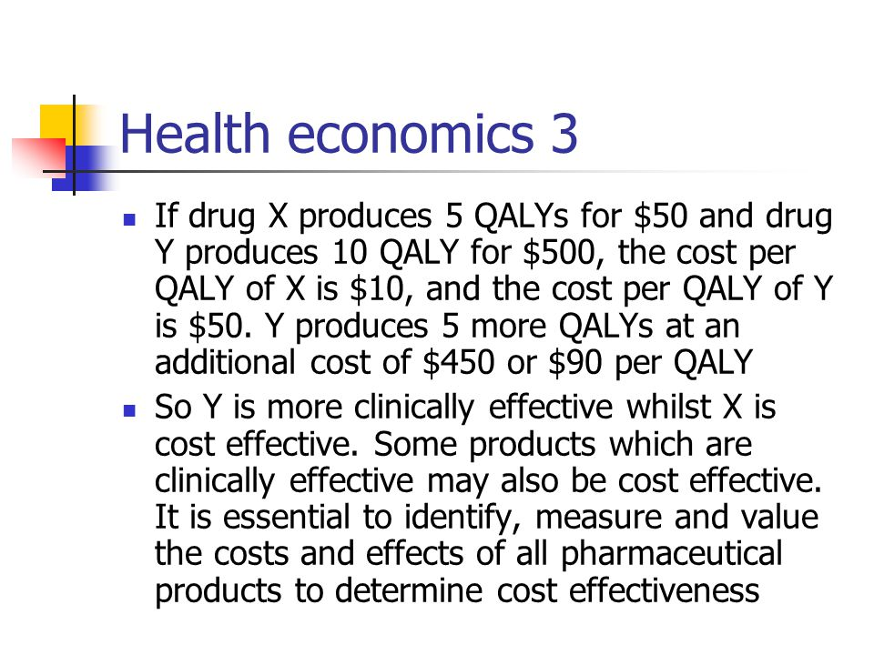 Health economics 3 If drug X produces 5 QALYs for $50 and drug Y produces 10 QALY for $500, the cost per QALY of X is $10, and the cost per QALY of Y is $50.