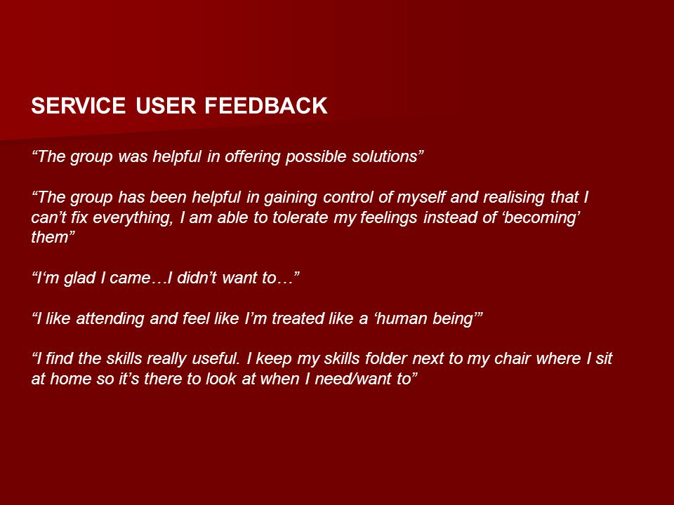 SERVICE USER FEEDBACK The group was helpful in offering possible solutions The group has been helpful in gaining control of myself and realising that I can't fix everything, I am able to tolerate my feelings instead of 'becoming' them I'm glad I came…I didn't want to… I like attending and feel like I'm treated like a 'human being' I find the skills really useful.