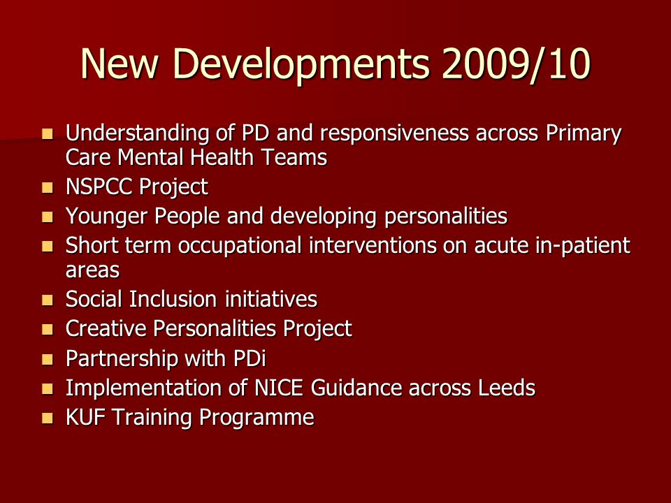 New Developments 2009/10 Understanding of PD and responsiveness across Primary Care Mental Health Teams Understanding of PD and responsiveness across Primary Care Mental Health Teams NSPCC Project NSPCC Project Younger People and developing personalities Younger People and developing personalities Short term occupational interventions on acute in-patient areas Short term occupational interventions on acute in-patient areas Social Inclusion initiatives Social Inclusion initiatives Creative Personalities Project Creative Personalities Project Partnership with PDi Partnership with PDi Implementation of NICE Guidance across Leeds Implementation of NICE Guidance across Leeds KUF Training Programme KUF Training Programme