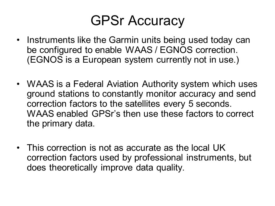 GPSr Accuracy Instruments like the Garmin units being used today can be configured to enable WAAS / EGNOS correction.