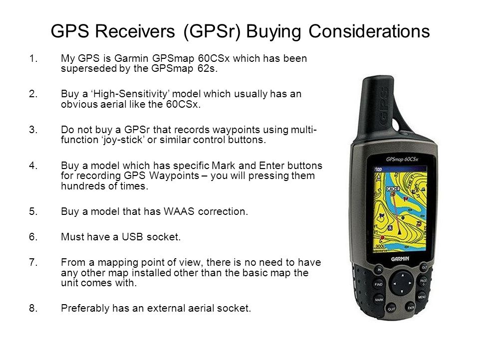 GPS Receivers (GPSr) Buying Considerations 1.My GPS is Garmin GPSmap 60CSx which has been superseded by the GPSmap 62s.