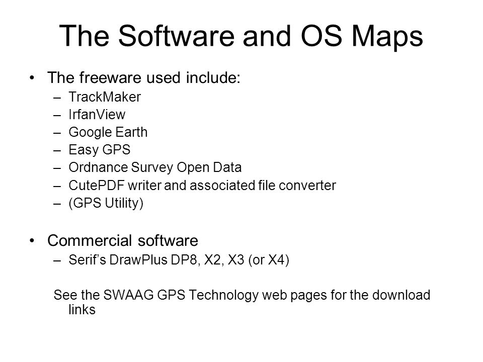 The Software and OS Maps The freeware used include: –TrackMaker –IrfanView –Google Earth –Easy GPS –Ordnance Survey Open Data –CutePDF writer and associated file converter –(GPS Utility) Commercial software –Serif's DrawPlus DP8, X2, X3 (or X4) See the SWAAG GPS Technology web pages for the download links