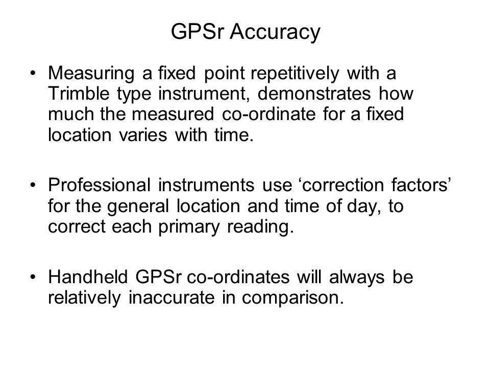 GPSr Accuracy Measuring a fixed point repetitively with a Trimble type instrument, demonstrates how much the measured co-ordinate for a fixed location varies with time.