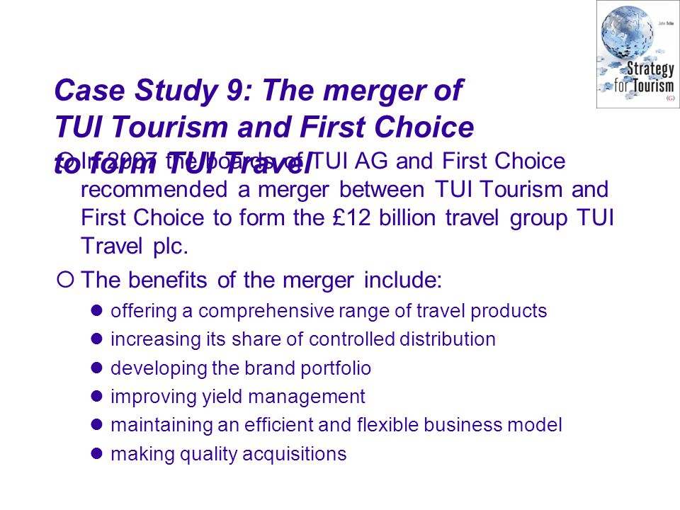 Case Study 9: The merger of TUI Tourism and First Choice to form TUI Travel  In 2007 the boards of TUI AG and First Choice recommended a merger betwe