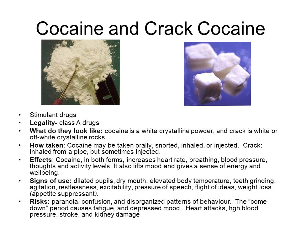 Cocaine and Crack Cocaine Stimulant drugs Legality- class A drugs What do they look like: cocaine is a white crystalline powder, and crack is white or off-white crystalline rocks How taken: Cocaine may be taken orally, snorted, inhaled, or injected.