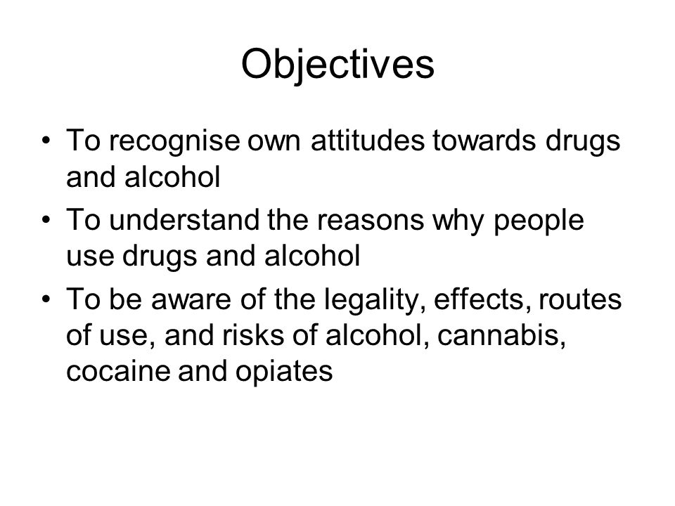 Objectives To recognise own attitudes towards drugs and alcohol To understand the reasons why people use drugs and alcohol To be aware of the legality, effects, routes of use, and risks of alcohol, cannabis, cocaine and opiates