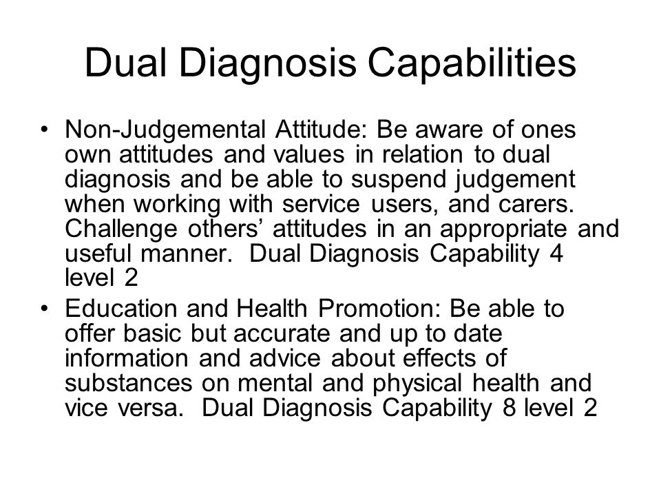 Dual Diagnosis Capabilities Non-Judgemental Attitude: Be aware of ones own attitudes and values in relation to dual diagnosis and be able to suspend judgement when working with service users, and carers.