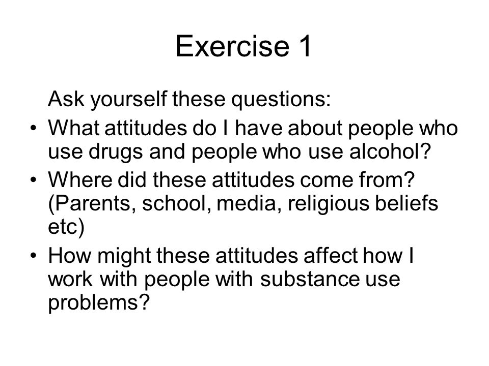 Exercise 1 Ask yourself these questions: What attitudes do I have about people who use drugs and people who use alcohol.