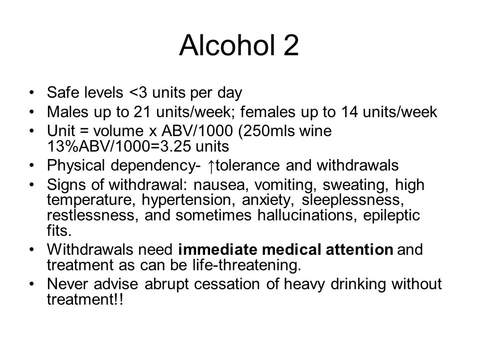 Alcohol 2 Safe levels <3 units per day Males up to 21 units/week; females up to 14 units/week Unit = volume x ABV/1000 (250mls wine 13%ABV/1000=3.25 units Physical dependency- ↑tolerance and withdrawals Signs of withdrawal: nausea, vomiting, sweating, high temperature, hypertension, anxiety, sleeplessness, restlessness, and sometimes hallucinations, epileptic fits.