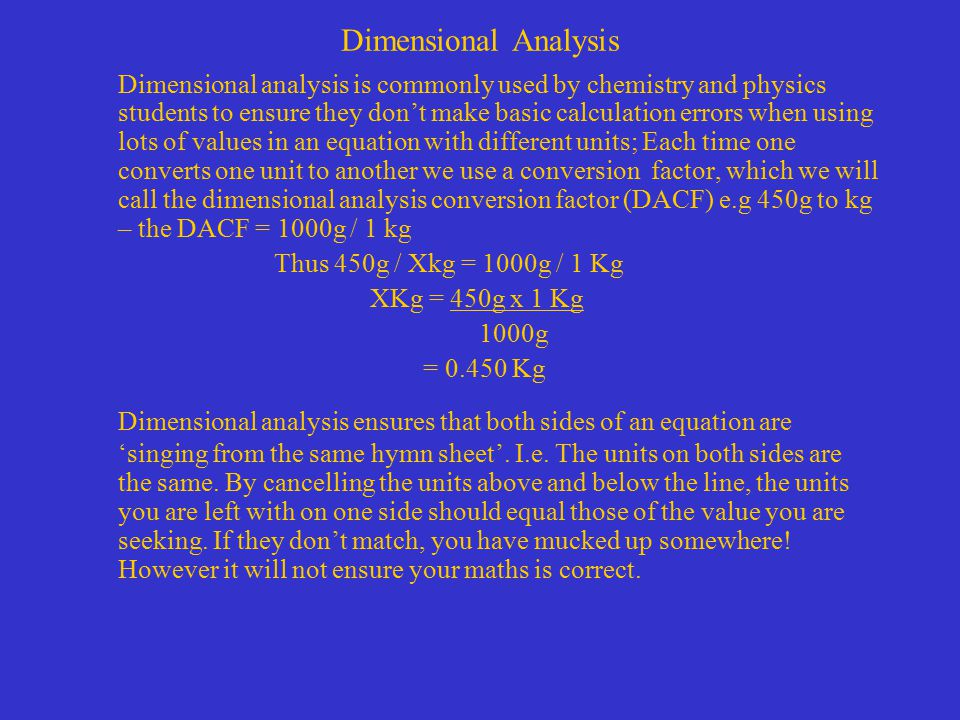 Dimensional Analysis Dimensional analysis is commonly used by chemistry and physics students to ensure they don't make basic calculation errors when using lots of values in an equation with different units; Each time one converts one unit to another we use a conversion factor, which we will call the dimensional analysis conversion factor (DACF) e.g 450g to kg – the DACF = 1000g / 1 kg Thus 450g / Xkg = 1000g / 1 Kg XKg = 450g x 1 Kg 1000g = 0.450 Kg Dimensional analysis ensures that both sides of an equation are 'singing from the same hymn sheet'.