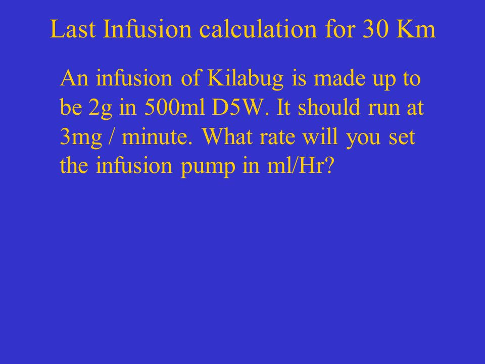 Last Infusion calculation for 30 Km An infusion of Kilabug is made up to be 2g in 500ml D5W.