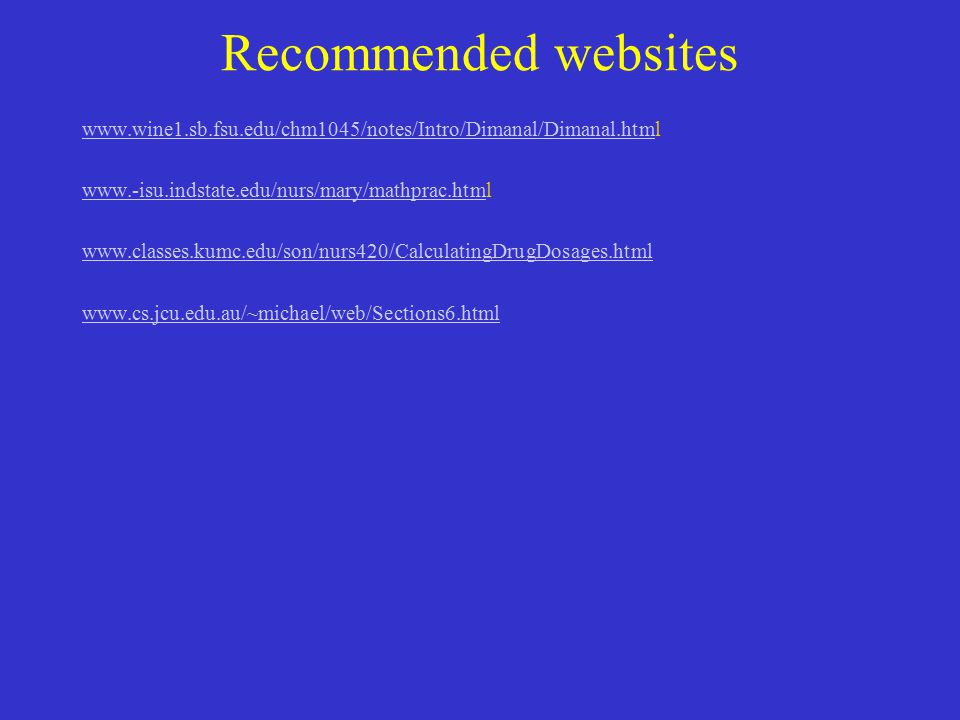 Recommended websites www.wine1.sb.fsu.edu/chm1045/notes/Intro/Dimanal/Dimanal.htmwww.wine1.sb.fsu.edu/chm1045/notes/Intro/Dimanal/Dimanal.html www.-isu.indstate.edu/nurs/mary/mathprac.htmwww.-isu.indstate.edu/nurs/mary/mathprac.html www.classes.kumc.edu/son/nurs420/CalculatingDrugDosages.html www.cs.jcu.edu.au/~michael/web/Sections6.html